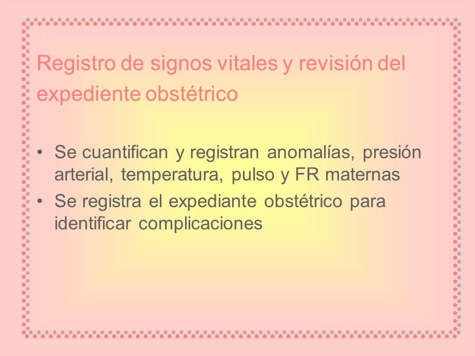 Registro de signos vitales y revisión del expediente obstétrico Se cuantifican y registran anomalías, presión arterial, temperatura, pulso y FR matern