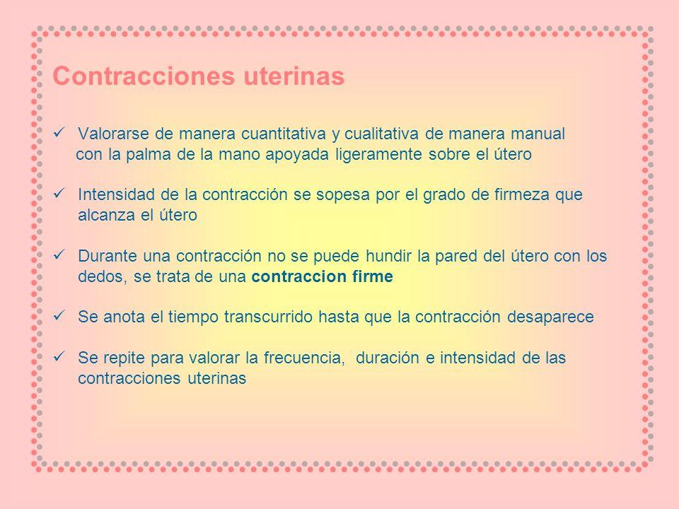 Contracciones uterinas Valorarse de manera cuantitativa y cualitativa de manera manual con la palma de la mano apoyada ligeramente sobre el útero Inte