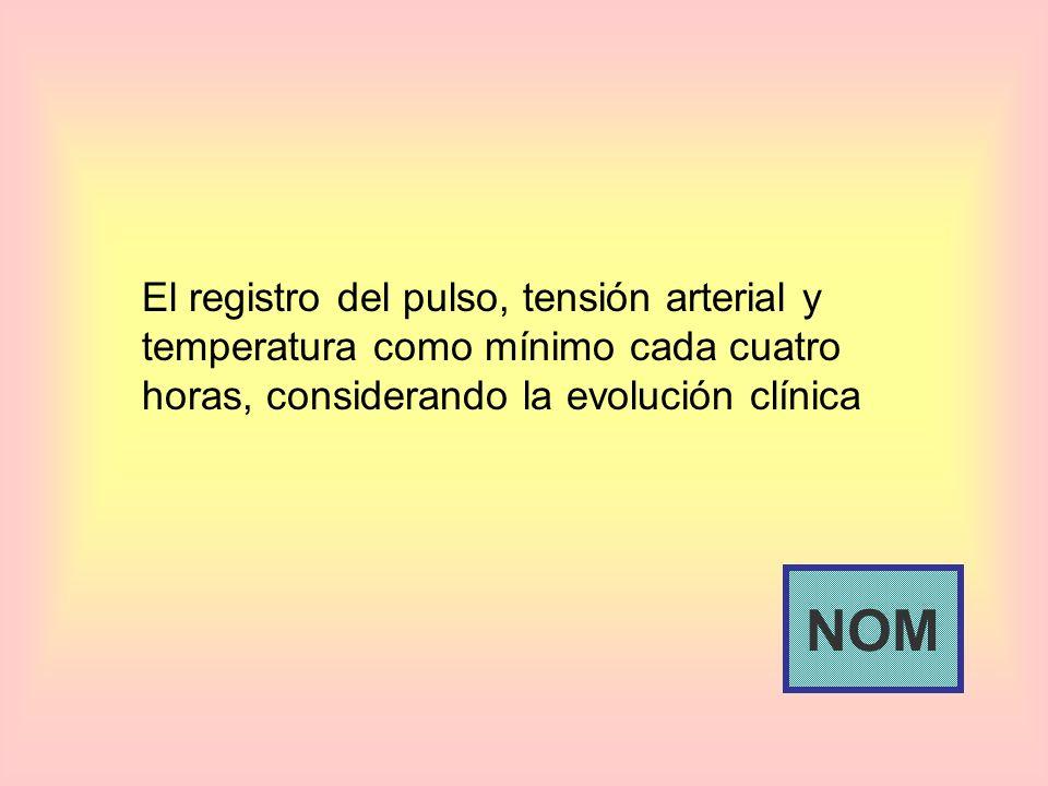 El registro del pulso, tensión arterial y temperatura como mínimo cada cuatro horas, considerando la evolución clínica NOM