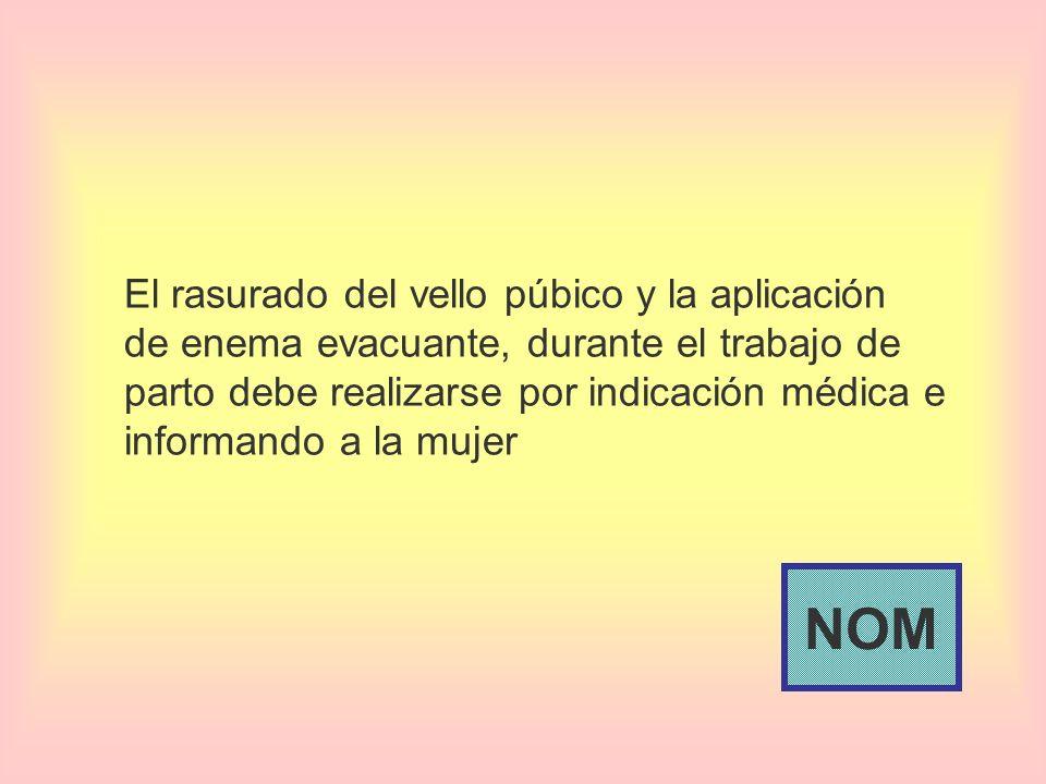 El rasurado del vello púbico y la aplicación de enema evacuante, durante el trabajo de parto debe realizarse por indicación médica e informando a la m
