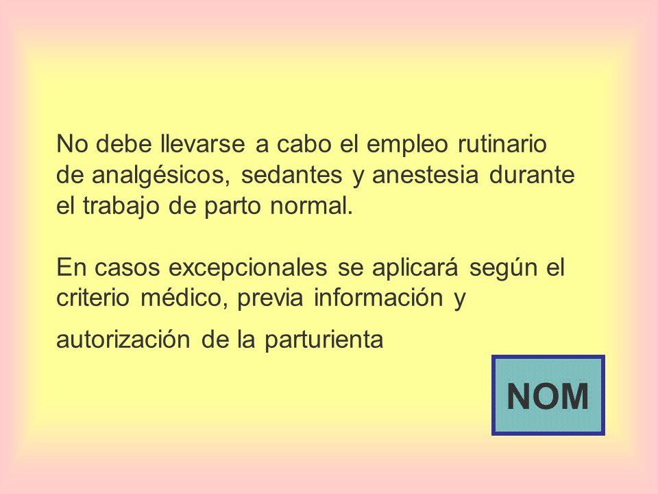 No debe llevarse a cabo el empleo rutinario de analgésicos, sedantes y anestesia durante el trabajo de parto normal. En casos excepcionales se aplicar