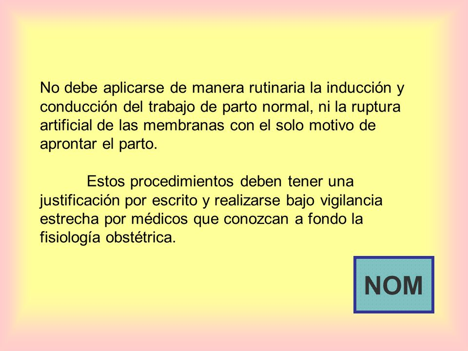 No debe aplicarse de manera rutinaria la inducción y conducción del trabajo de parto normal, ni la ruptura artificial de las membranas con el solo mot