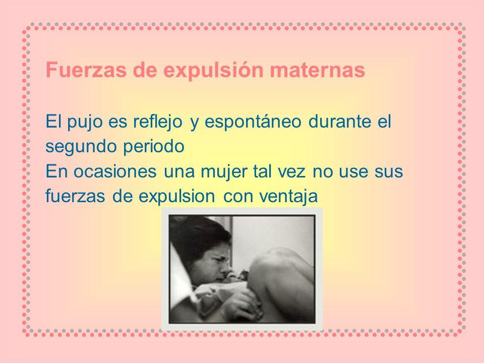 Fuerzas de expulsión maternas El pujo es reflejo y espontáneo durante el segundo periodo En ocasiones una mujer tal vez no use sus fuerzas de expulsio