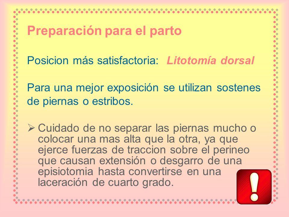 Preparación para el parto Posicion más satisfactoria: Litotomía dorsal Para una mejor exposición se utilizan sostenes de piernas o estribos. Cuidado d