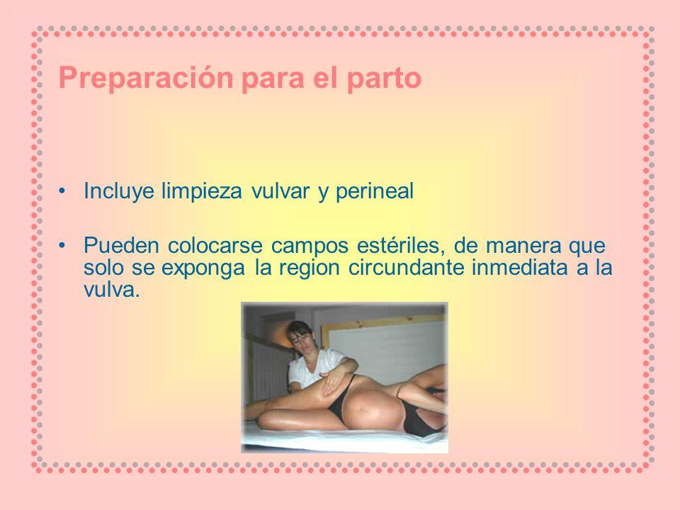 Preparación para el parto Incluye limpieza vulvar y perineal Pueden colocarse campos estériles, de manera que solo se exponga la region circundante in
