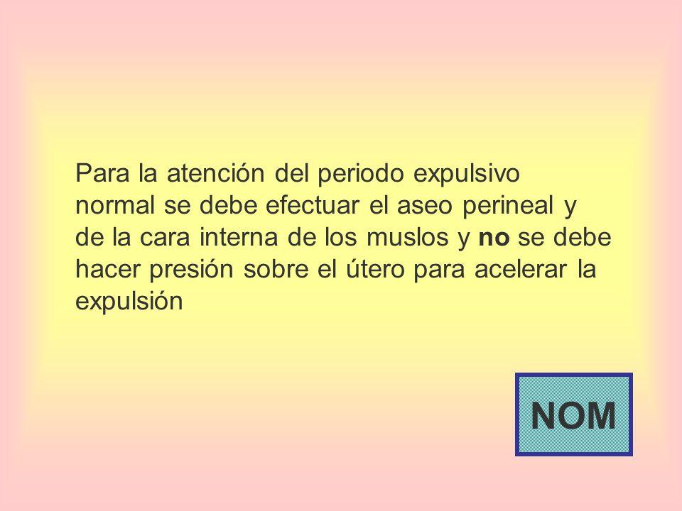 Para la atención del periodo expulsivo normal se debe efectuar el aseo perineal y de la cara interna de los muslos y no se debe hacer presión sobre el