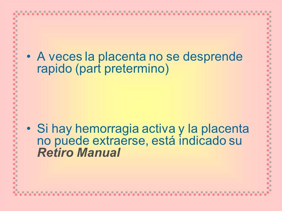 A veces la placenta no se desprende rapido (part pretermino) Si hay hemorragia activa y la placenta no puede extraerse, está indicado su Retiro Manual