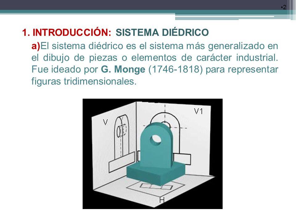 1. INTRODUCCIÓN: SISTEMA DIÉDRICO a)El sistema diédrico es el sistema más generalizado en el dibujo de piezas o elementos de carácter industrial. Fue