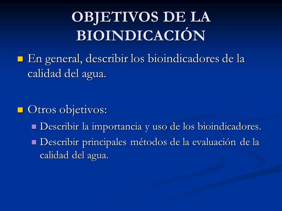 OBJETIVOS DE LA BIOINDICACIÓN En general, describir los bioindicadores de la calidad del agua. En general, describir los bioindicadores de la calidad