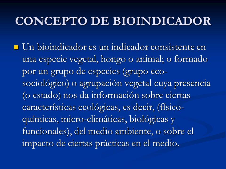 CONCEPTO DE BIOINDICADOR Un bioindicador es un indicador consistente en una especie vegetal, hongo o animal; o formado por un grupo de especies (grupo