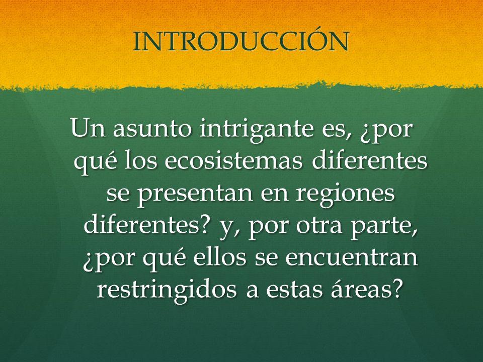 INTRODUCCIÓN Un asunto intrigante es, ¿por qué los ecosistemas diferentes se presentan en regiones diferentes? y, por otra parte, ¿por qué ellos se en