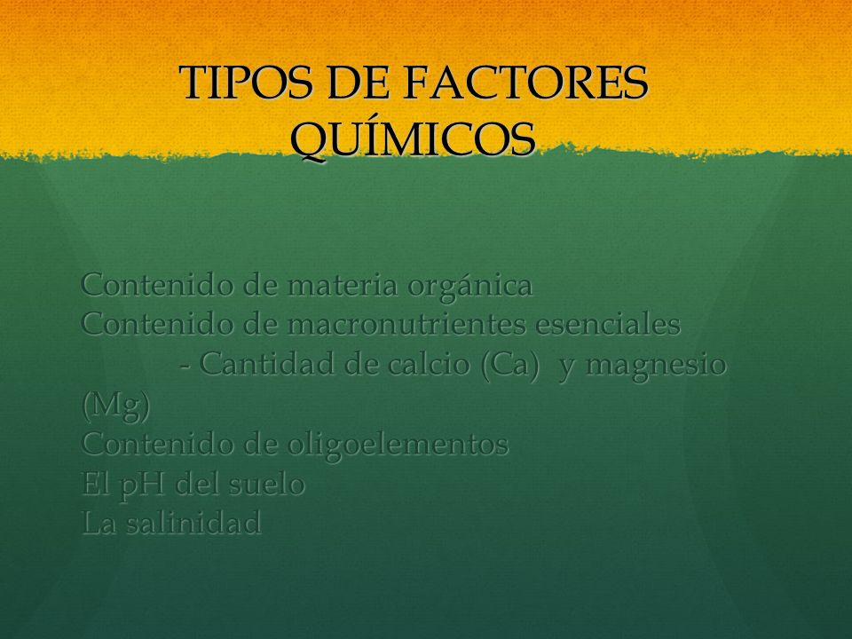 TIPOS DE FACTORES QUÍMICOS Contenido de materia orgánica Contenido de macronutrientes esenciales - Cantidad de calcio (Ca) y magnesio (Mg) - Cantidad