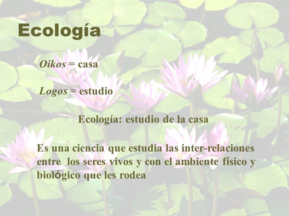 Ecología Oikos = casa Logos = estudio Ecología: estudio de la casa Es una ciencia que estudia las inter-relaciones entre los seres vivos y con el ambi