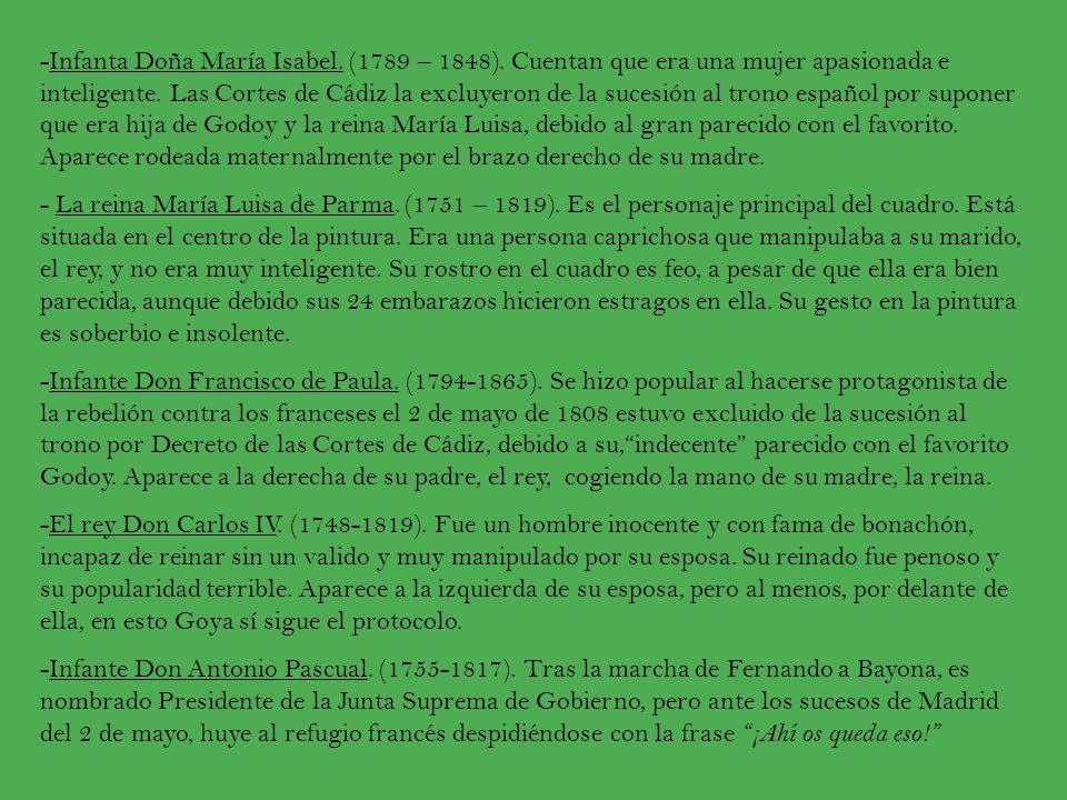 -Infanta Doña María Isabel. (1789 – 1848). Cuentan que era una mujer apasionada e inteligente. Las Cortes de Cádiz la excluyeron de la sucesión al tro