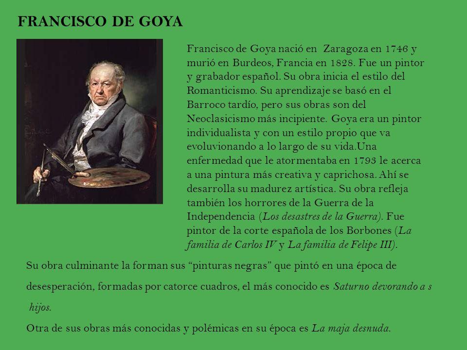 FRANCISCO DE GOYA Francisco de Goya nació en Zaragoza en 1746 y murió en Burdeos, Francia en 1828. Fue un pintor y grabador español. Su obra inicia el