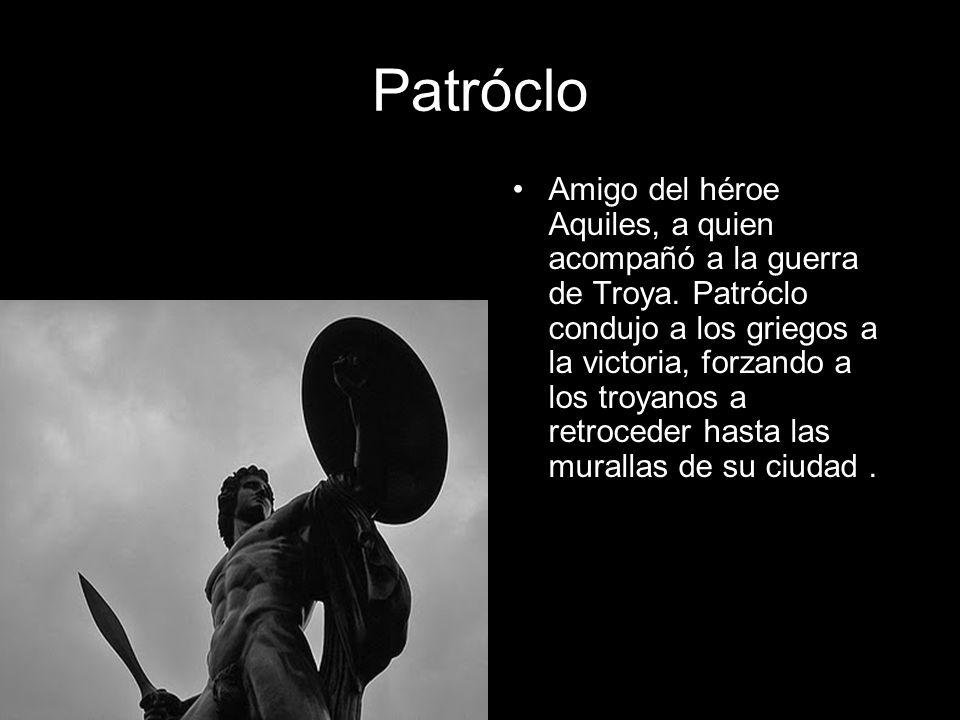 Patróclo Amigo del héroe Aquiles, a quien acompañó a la guerra de Troya. Patróclo condujo a los griegos a la victoria, forzando a los troyanos a retro
