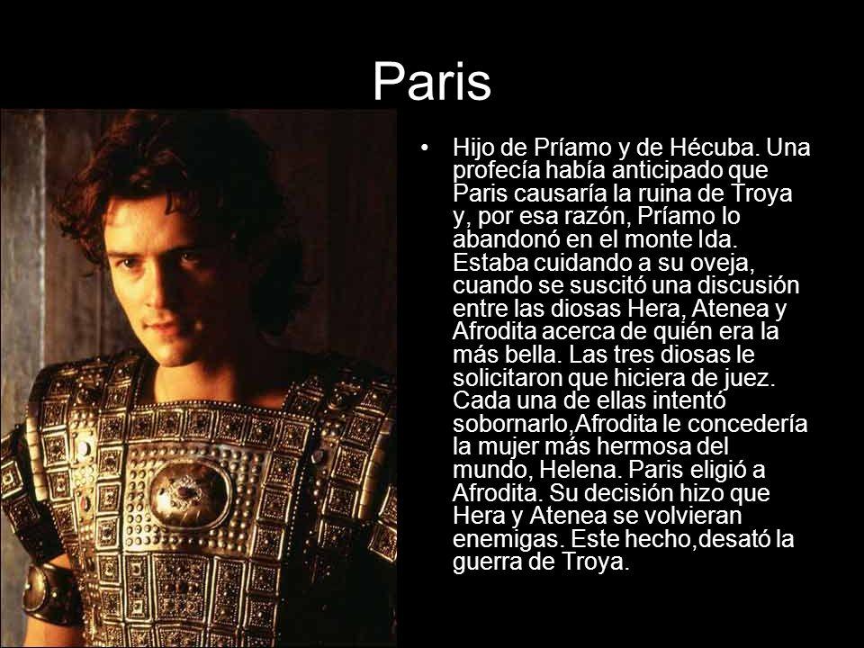 Paris Hijo de Príamo y de Hécuba. Una profecía había anticipado que Paris causaría la ruina de Troya y, por esa razón, Príamo lo abandonó en el monte
