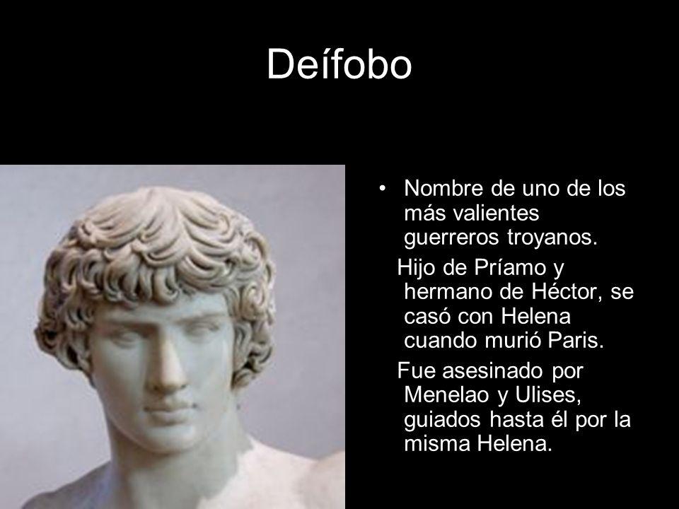 Deífobo Nombre de uno de los más valientes guerreros troyanos. Hijo de Príamo y hermano de Héctor, se casó con Helena cuando murió Paris. Fue asesinad