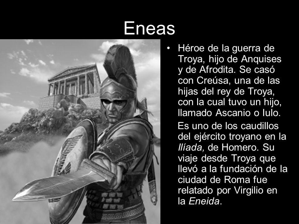 Eneas Héroe de la guerra de Troya, hijo de Anquises y de Afrodita. Se casó con Creúsa, una de las hijas del rey de Troya, con la cual tuvo un hijo, ll