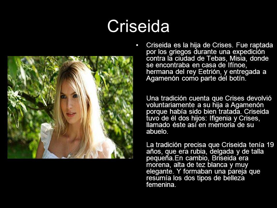 Criseida Criseida es la hija de Crises. Fue raptada por los griegos durante una expedición contra la ciudad de Tebas, Misia, donde se encontraba en ca