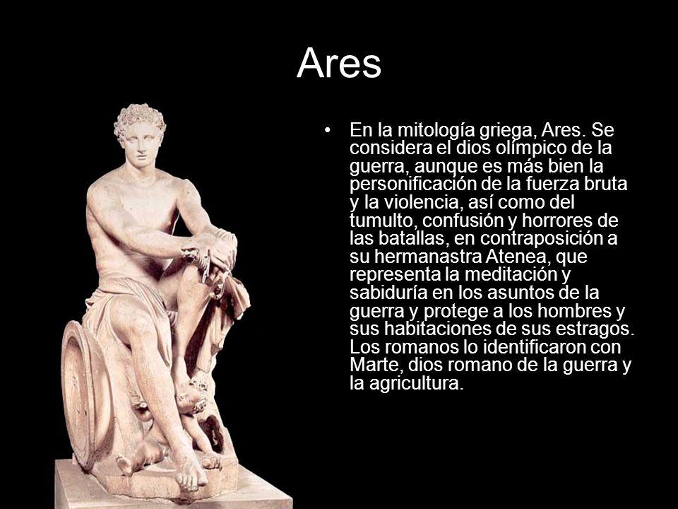 Ares En la mitología griega, Ares. Se considera el dios olímpico de la guerra, aunque es más bien la personificación de la fuerza bruta y la violencia