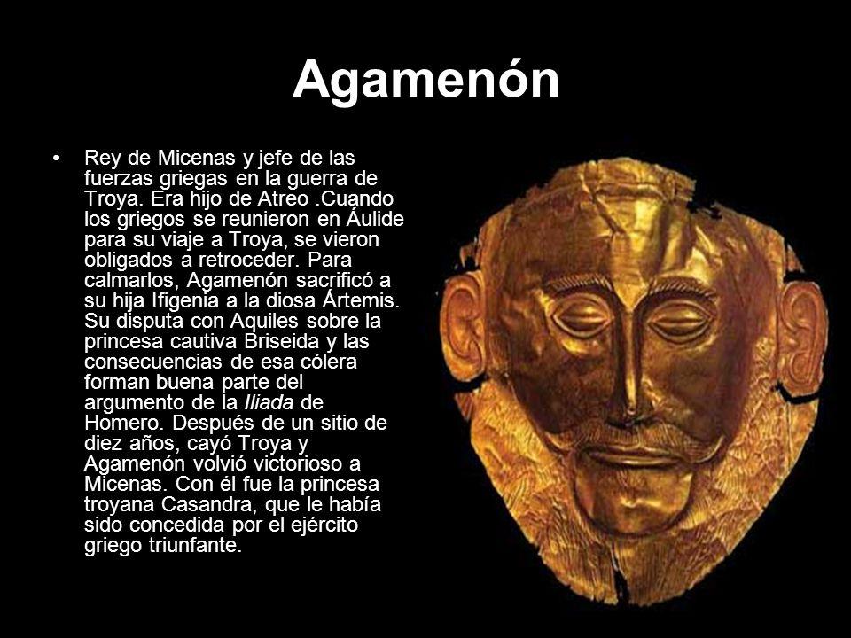 Agamenón Rey de Micenas y jefe de las fuerzas griegas en la guerra de Troya. Era hijo de Atreo.Cuando los griegos se reunieron en Áulide para su viaje