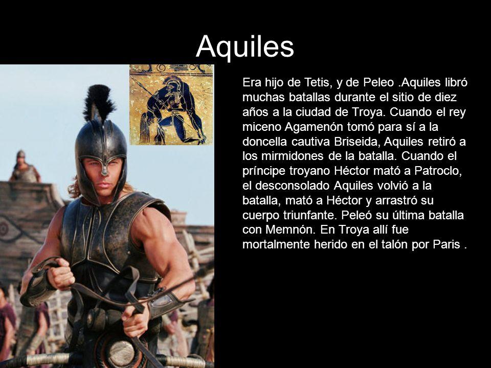 Aquiles Era hijo de Tetis, y de Peleo.Aquiles libró muchas batallas durante el sitio de diez años a la ciudad de Troya. Cuando el rey miceno Agamenón
