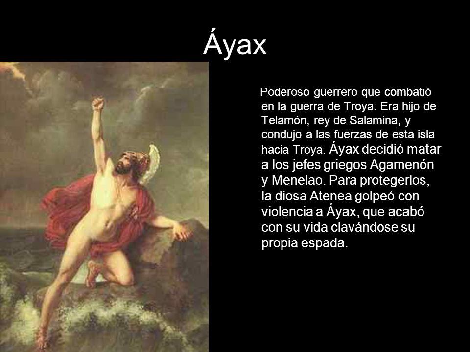 Áyax Poderoso guerrero que combatió en la guerra de Troya. Era hijo de Telamón, rey de Salamina, y condujo a las fuerzas de esta isla hacia Troya. Áya
