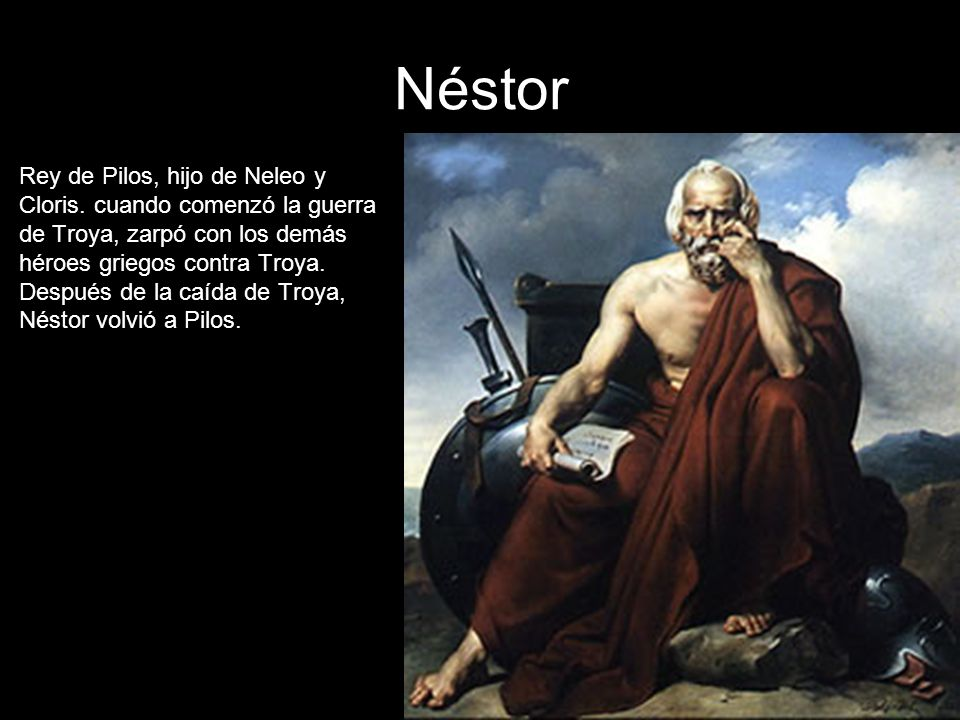 Néstor Rey de Pilos, hijo de Neleo y Cloris. cuando comenzó la guerra de Troya, zarpó con los demás héroes griegos contra Troya. Después de la caída d