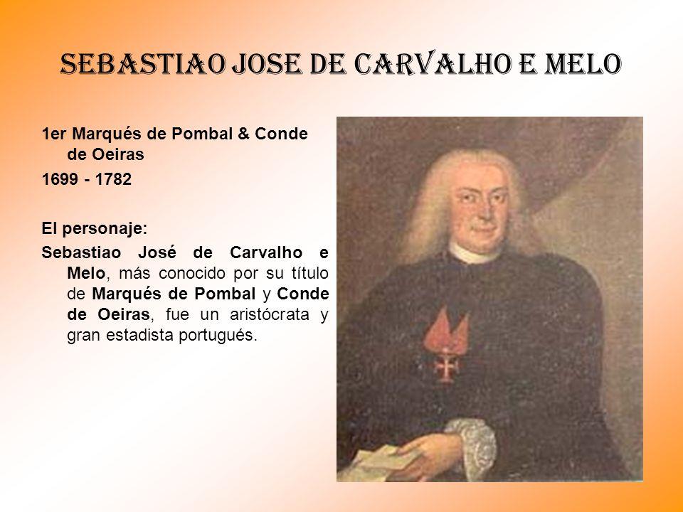 SEBASTIAO JOSE DE CARVALHO E MELO 1er Marqués de Pombal & Conde de Oeiras 1699 - 1782 El personaje: Sebastiao José de Carvalho e Melo, más conocido po