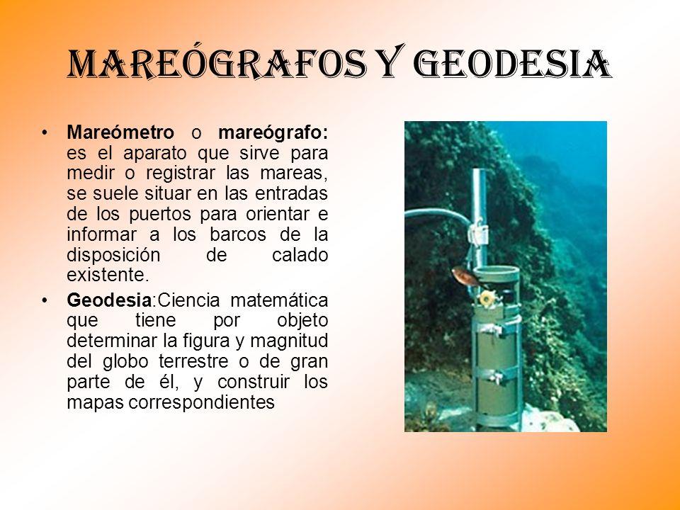 MAREÓGRAFOS Y GEODESIA Mareómetro o mareógrafo: es el aparato que sirve para medir o registrar las mareas, se suele situar en las entradas de los puer