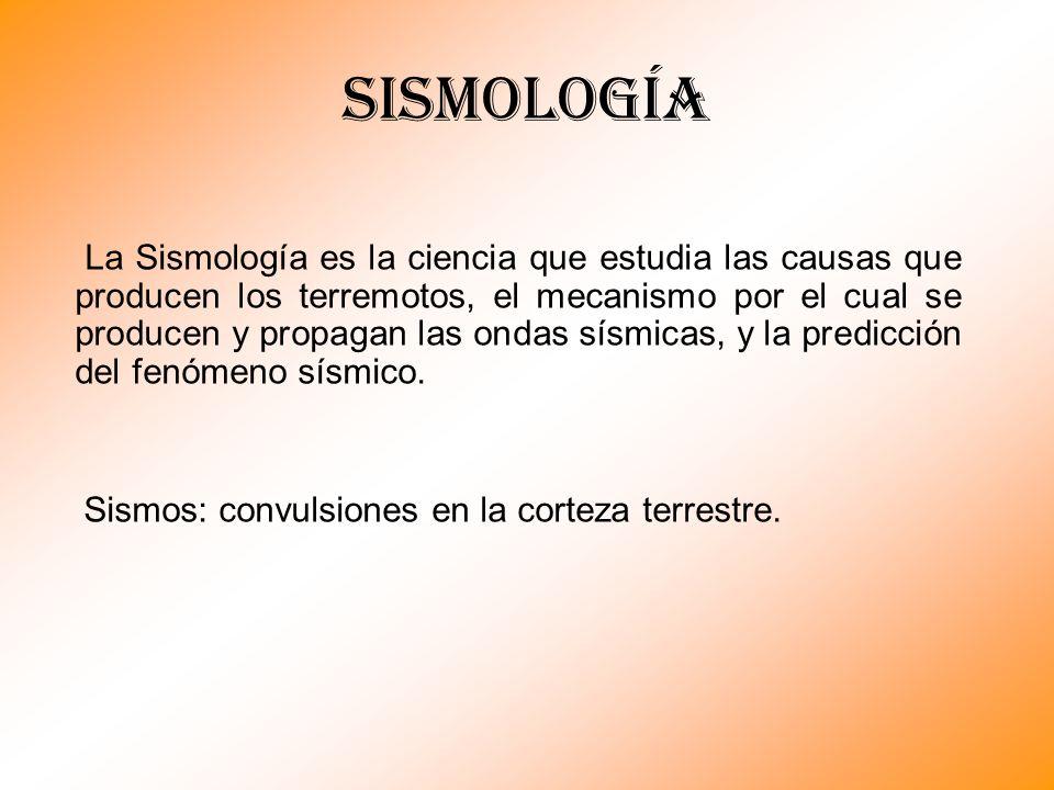 Sismología La Sismología es la ciencia que estudia las causas que producen los terremotos, el mecanismo por el cual se producen y propagan las ondas s