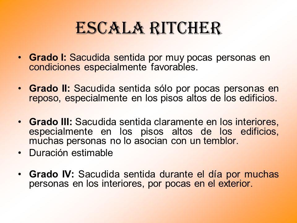 Escala RITCHER Grado I: Sacudida sentida por muy pocas personas en condiciones especialmente favorables. Grado II: Sacudida sentida sólo por pocas per