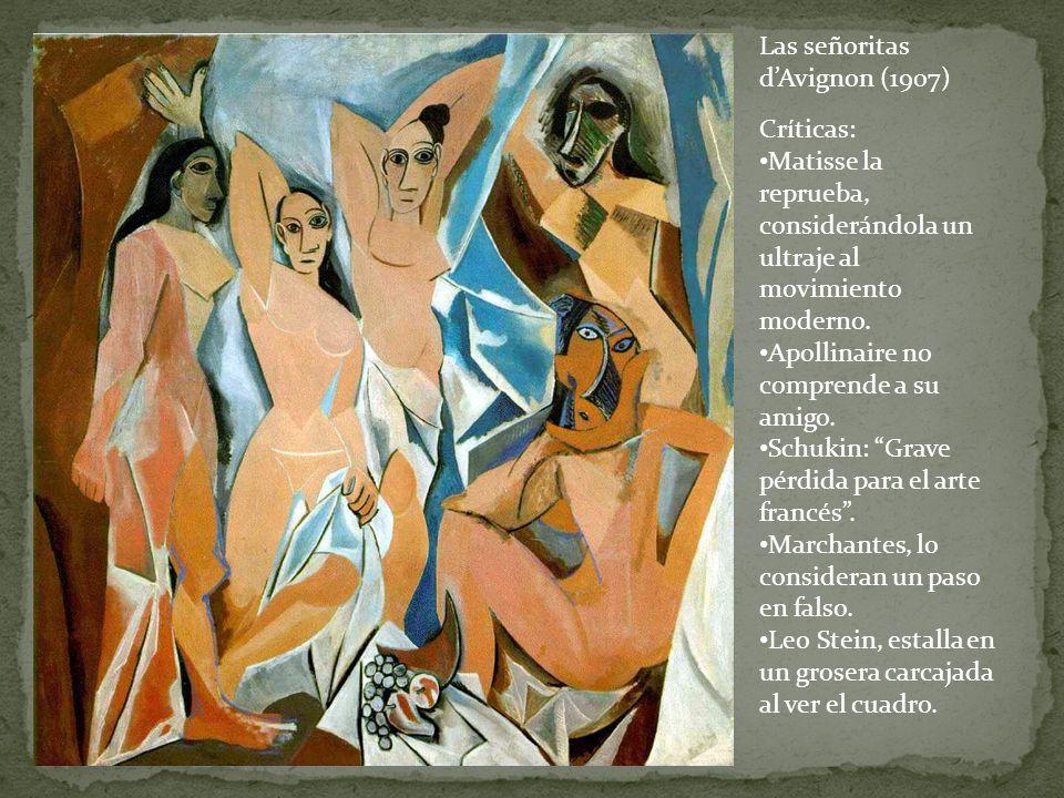 Las señoritas dAvignon (1907) Críticas: Matisse la reprueba, considerándola un ultraje al movimiento moderno. Apollinaire no comprende a su amigo. Sch