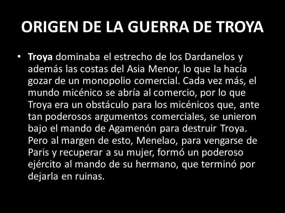 ORIGEN DE LA GUERRA DE TROYA Troya dominaba el estrecho de los Dardanelos y además las costas del Asia Menor, lo que la hacía gozar de un monopolio co