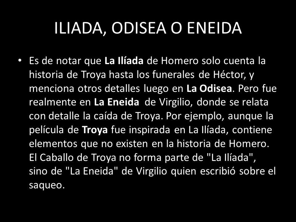 ILIADA, ODISEA O ENEIDA Es de notar que La Ilíada de Homero solo cuenta la historia de Troya hasta los funerales de Héctor, y menciona otros detalles