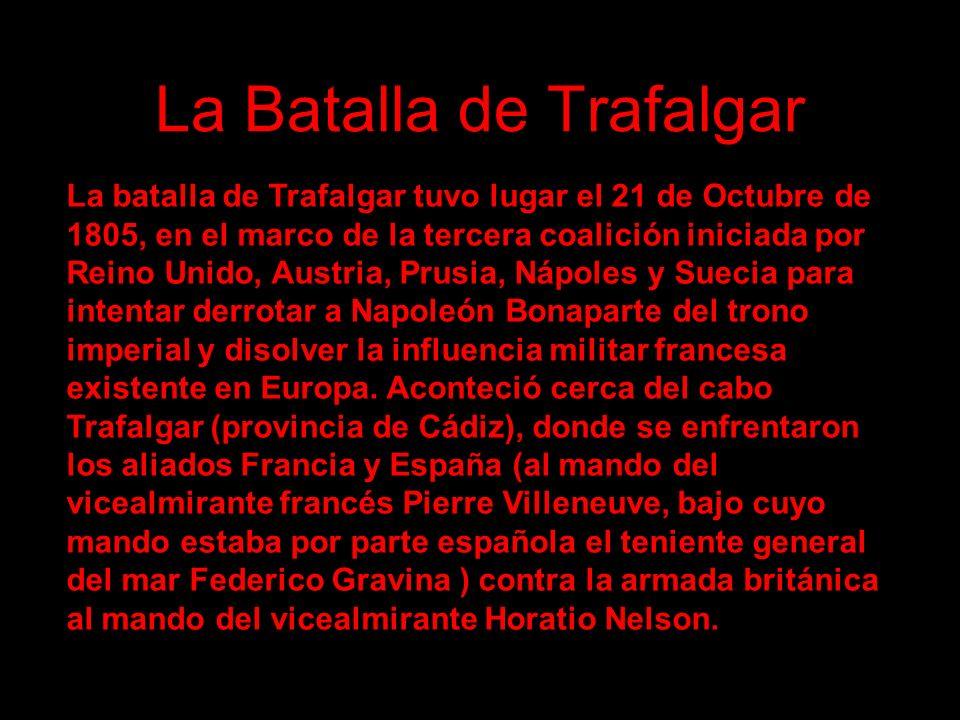 La Batalla de Trafalgar La batalla de Trafalgar tuvo lugar el 21 de Octubre de 1805, en el marco de la tercera coalición iniciada por Reino Unido, Aus