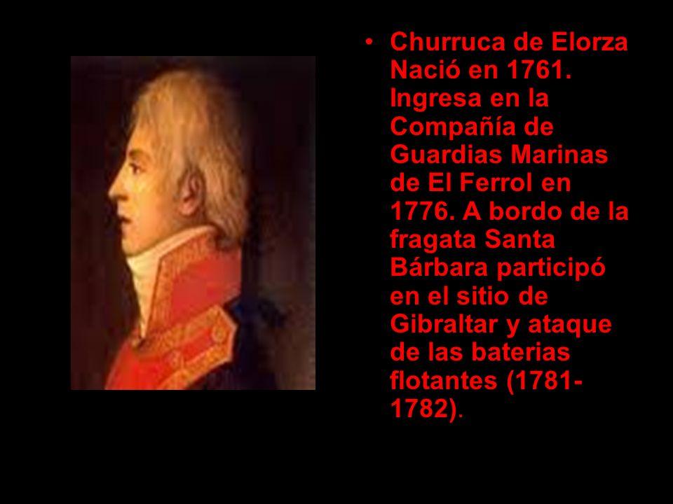 Churruca de Elorza Nació en 1761. Ingresa en la Compañía de Guardias Marinas de El Ferrol en 1776. A bordo de la fragata Santa Bárbara participó en el