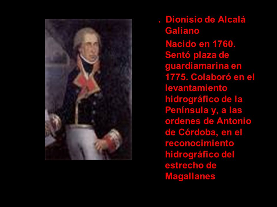 . Dionisio de Alcalá Galiano Nacido en 1760. Sentó plaza de guardiamarina en 1775. Colaboró en el levantamiento hidrográfico de la Península y, a las