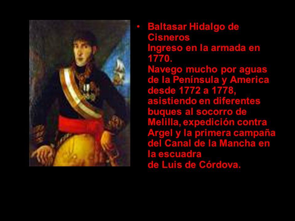 Baltasar Hidalgo de Cisneros Ingreso en la armada en 1770. Navego mucho por aguas de la Península y America desde 1772 a 1778, asistiendo en diferente