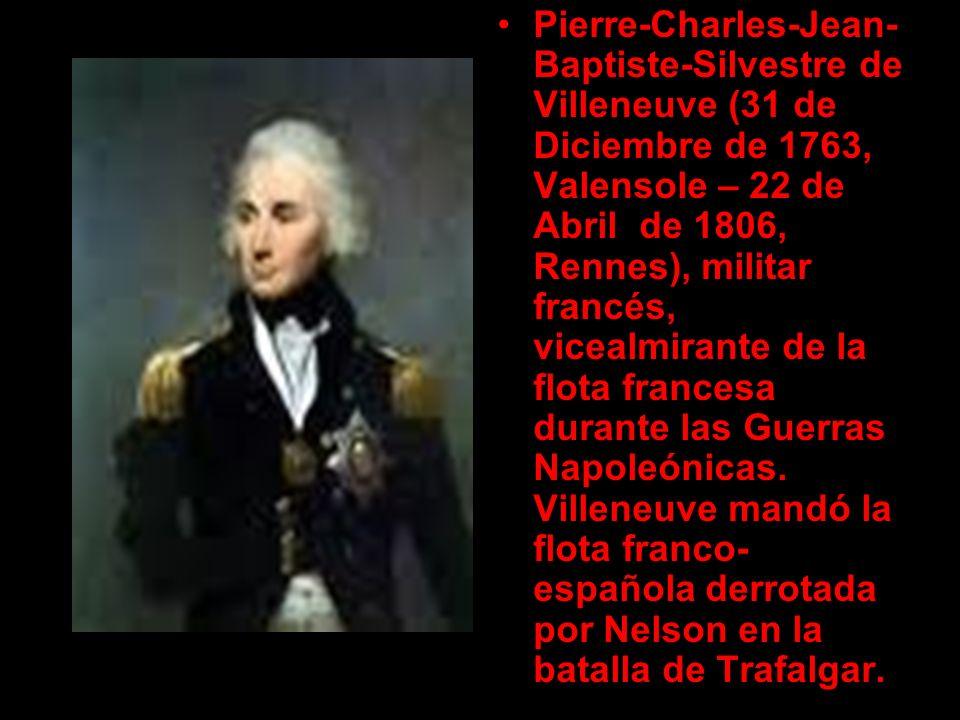 Pierre-Charles-Jean- Baptiste-Silvestre de Villeneuve (31 de Diciembre de 1763, Valensole – 22 de Abril de 1806, Rennes), militar francés, vicealmiran