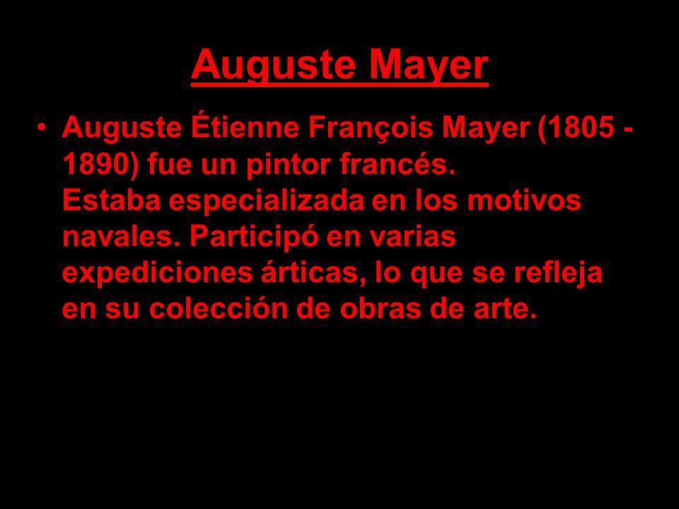 Auguste Mayer Auguste Étienne François Mayer (1805 - 1890) fue un pintor francés. Estaba especializada en los motivos navales. Participó en varias exp