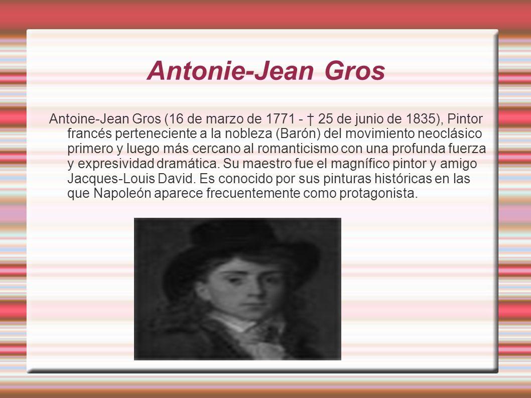 Antonie-Jean Gros Antoine-Jean Gros (16 de marzo de 1771 - 25 de junio de 1835), Pintor francés perteneciente a la nobleza (Barón) del movimiento neoc