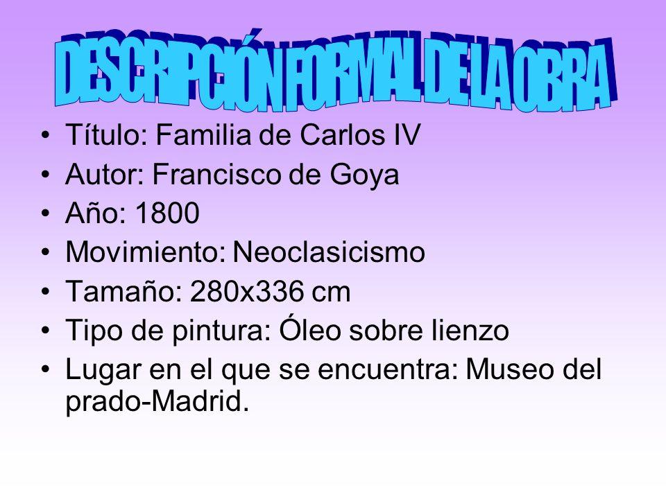 Título: Familia de Carlos IV Autor: Francisco de Goya Año: 1800 Movimiento: Neoclasicismo Tamaño: 280x336 cm Tipo de pintura: Óleo sobre lienzo Lugar