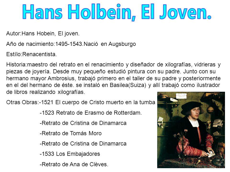 Autor:Hans Hobein, El joven. Año de nacimiento:1495-1543.Nació en Augsburgo Estílo:Renacentista. Historia:maestro del retrato en el renacimiento y dis