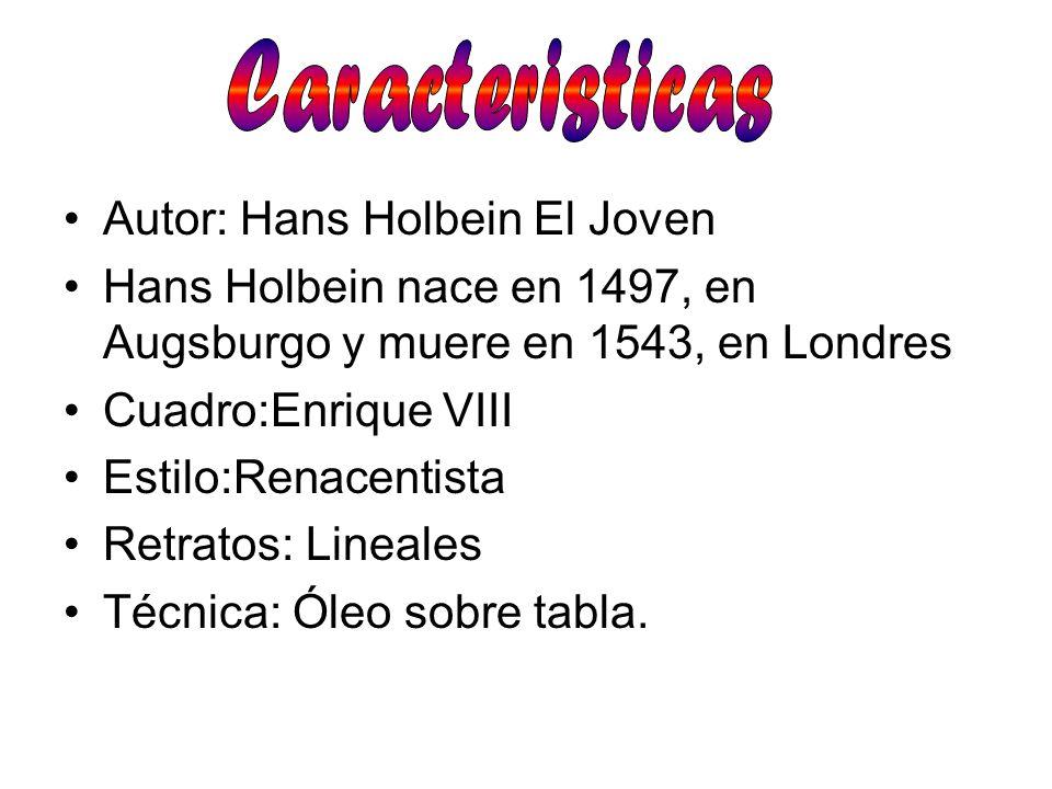 Autor: Hans Holbein El Joven Hans Holbein nace en 1497, en Augsburgo y muere en 1543, en Londres Cuadro:Enrique VIII Estilo:Renacentista Retratos: Lin