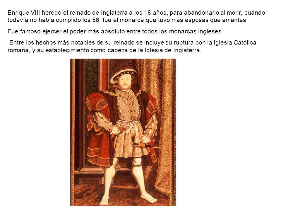Enrique VIII heredó el reinado de Inglaterra a los 18 años, para abandonarlo al morir, cuando todavía no había cumplido los 56. fue el monarca que tuv