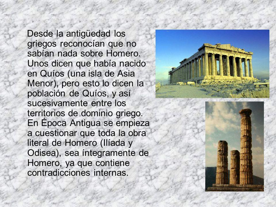 Desde la antigüedad los griegos reconocían que no sabían nada sobre Homero. Unos dicen que había nacido en Quíos (una isla de Asia Menor), pero esto l