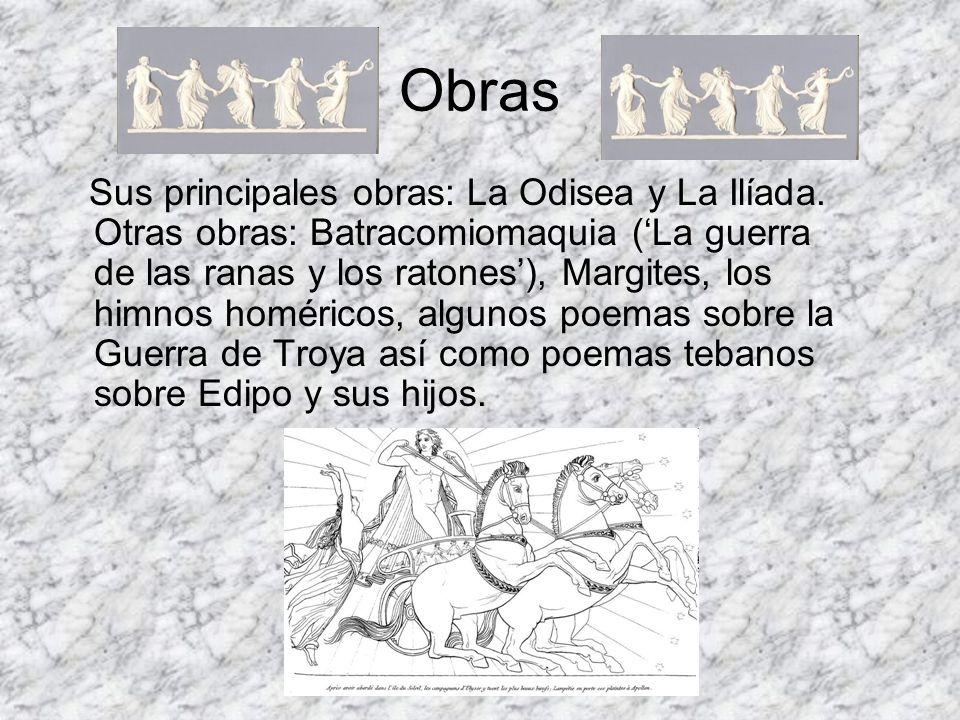 Obras Sus principales obras: La Odisea y La Ilíada. Otras obras: Batracomiomaquia (La guerra de las ranas y los ratones), Margites, los himnos homéric