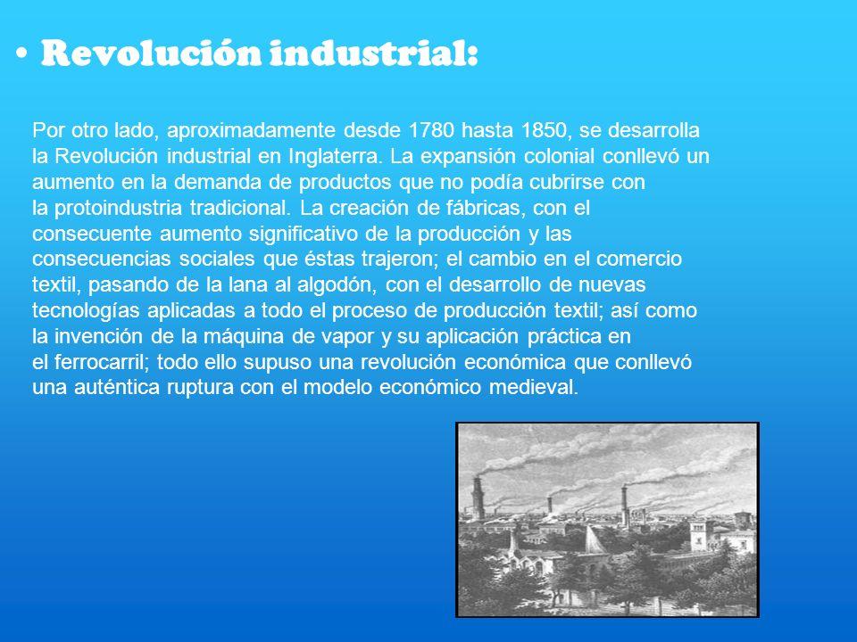 Revolución industrial: Por otro lado, aproximadamente desde 1780 hasta 1850, se desarrolla la Revolución industrial en Inglaterra. La expansión coloni
